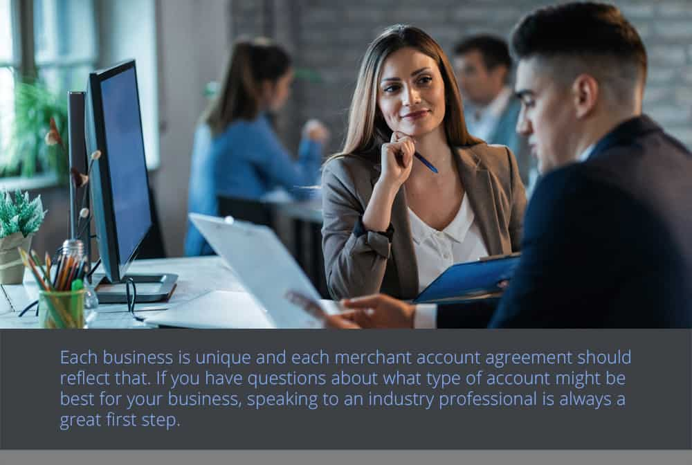Each business is unique and each merchant account agreement should reflect that.