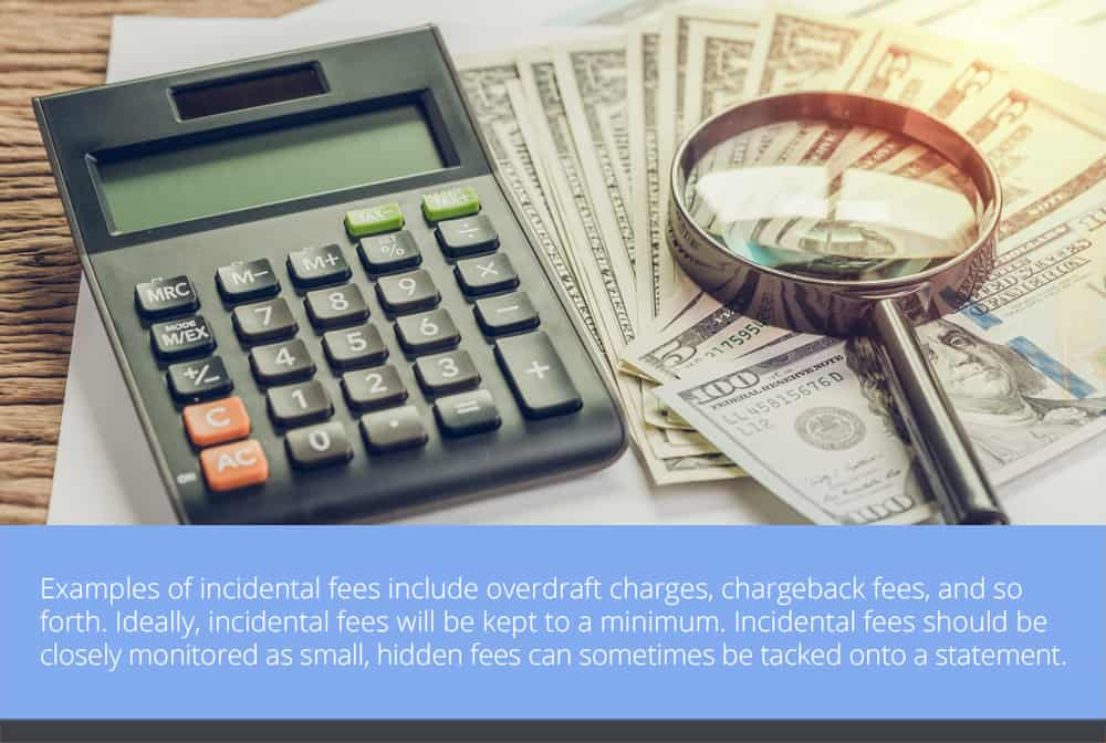 Examples of incidental fees include overdraft charges, chargeback fees, and so forth. Ideally, incidental fees will be kept to a minimum.